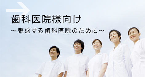 歯科医院様向け~繁盛する歯科医院のために~
